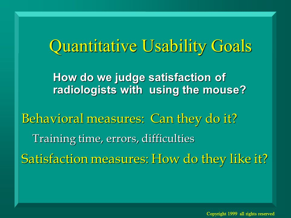 Copyright 1999 all rights reserved Quantitative Usability Goals How do we judge satisfaction of radiologists with using the mouse.