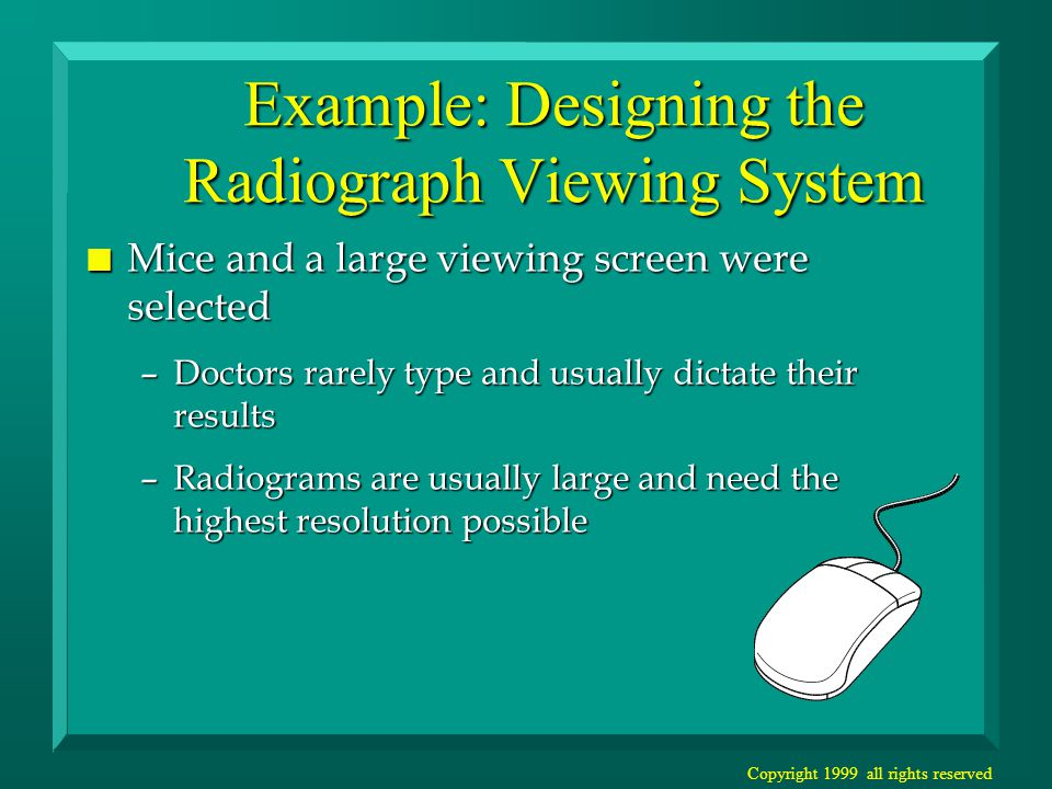 Copyright 1999 all rights reserved Example: Designing the Radiograph Viewing System n Mice and a large viewing screen were selected –Doctors rarely type and usually dictate their results –Radiograms are usually large and need the highest resolution possible