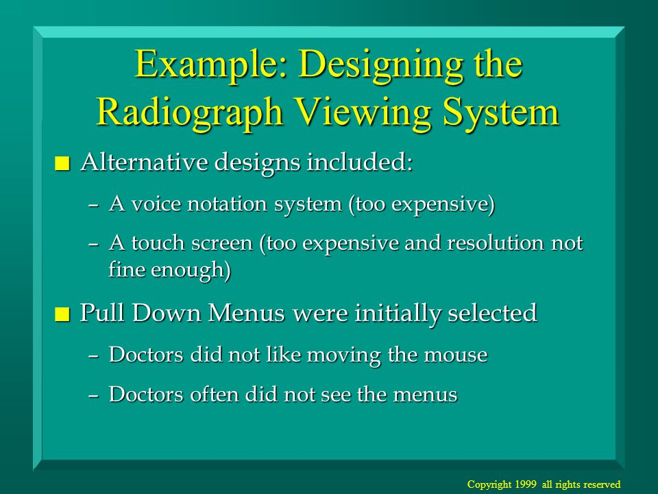 Copyright 1999 all rights reserved Example: Designing the Radiograph Viewing System n Alternative designs included: –A voice notation system (too expensive) –A touch screen (too expensive and resolution not fine enough) n Pull Down Menus were initially selected –Doctors did not like moving the mouse –Doctors often did not see the menus