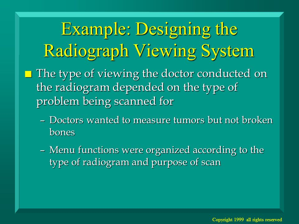 Copyright 1999 all rights reserved Example: Designing the Radiograph Viewing System n The type of viewing the doctor conducted on the radiogram depended on the type of problem being scanned for –Doctors wanted to measure tumors but not broken bones –Menu functions were organized according to the type of radiogram and purpose of scan
