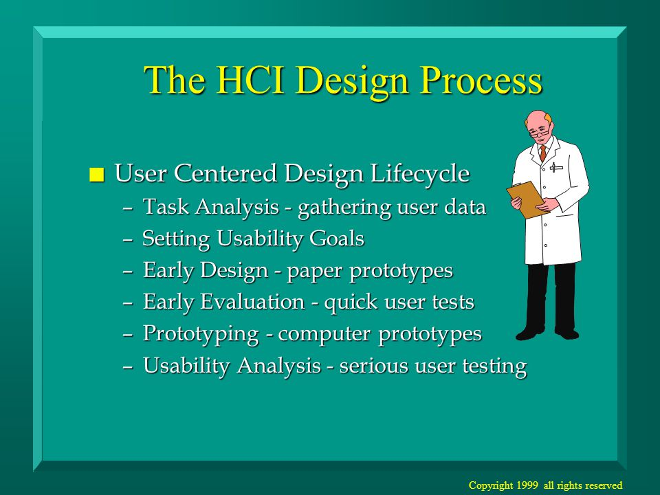 Copyright 1999 all rights reserved The HCI Design Process n User Centered Design Lifecycle –Task Analysis - gathering user data –Setting Usability Goals –Early Design - paper prototypes –Early Evaluation - quick user tests –Prototyping - computer prototypes –Usability Analysis - serious user testing