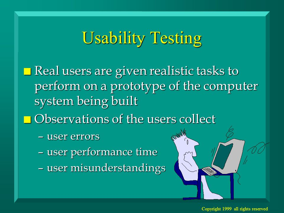 Copyright 1999 all rights reserved Usability Testing n Real users are given realistic tasks to perform on a prototype of the computer system being built n Observations of the users collect –user errors –user performance time –user misunderstandings