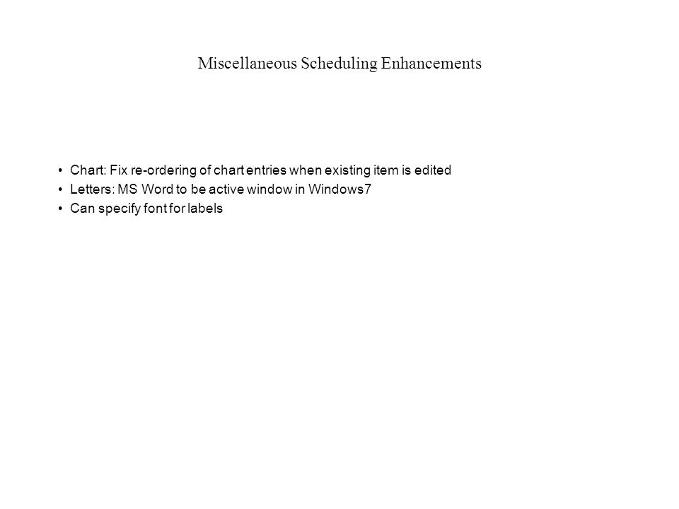 Miscellaneous Scheduling Enhancements Chart: Fix re-ordering of chart entries when existing item is edited Letters: MS Word to be active window in Windows7 Can specify font for labels