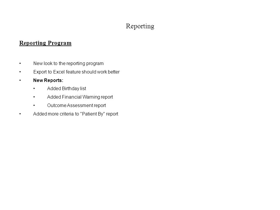 Reporting Reporting Program New look to the reporting program Export to Excel feature should work better New Reports: Added Birthday list Added Financial Warning report Outcome Assessment report Added more criteria to Patient By report