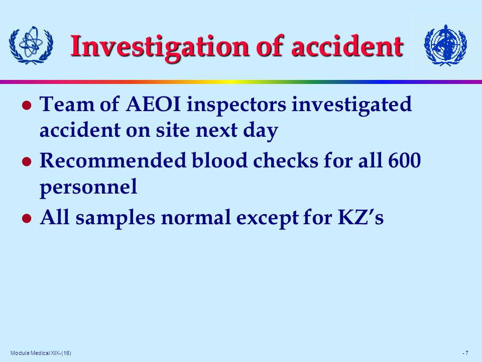 Module Medical XIX-(16) - 7 Investigation of accident l Team of AEOI inspectors investigated accident on site next day l Recommended blood checks for all 600 personnel l All samples normal except for KZ's