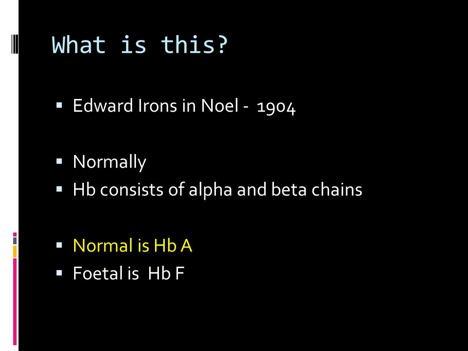 What is this?  Edward Irons in Noel - 1904  Normally  Hb consists of alpha and beta chains  Normal is Hb A  Foetal is Hb F