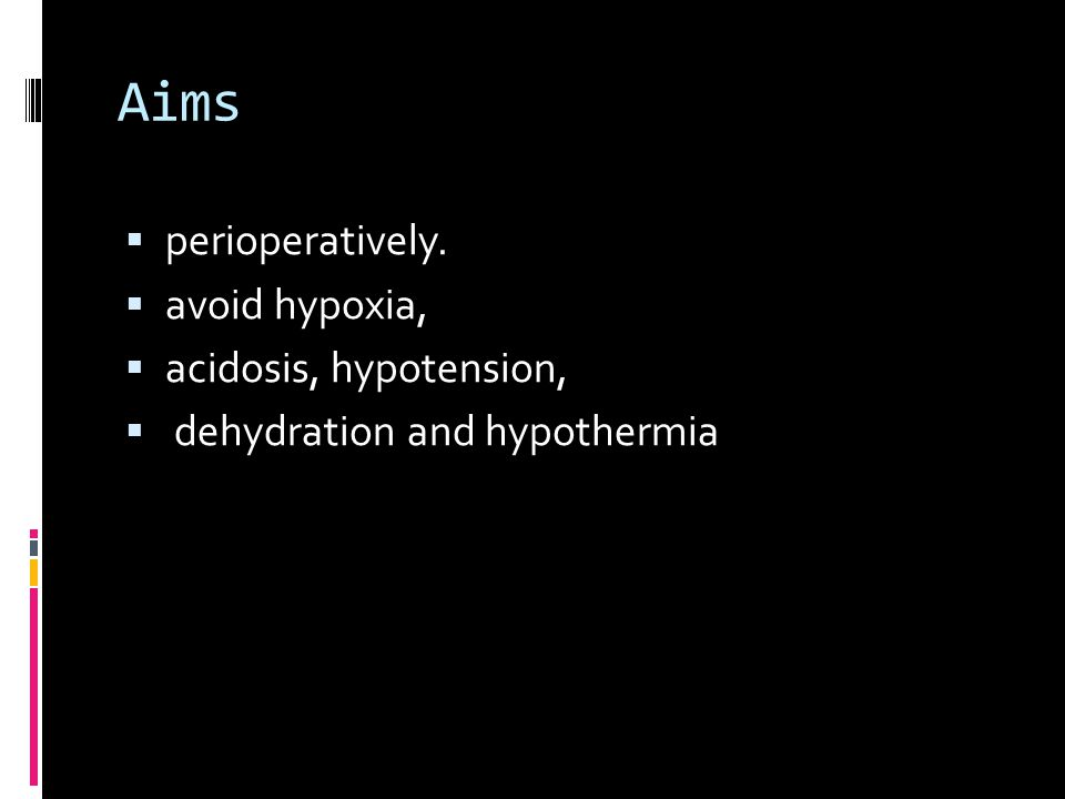 Aims  perioperatively.  avoid hypoxia,  acidosis, hypotension,  dehydration and hypothermia