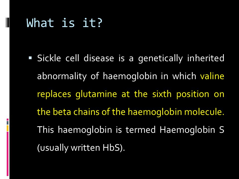 What is it?  Sickle cell disease is a genetically inherited abnormality of haemoglobin in which valine replaces glutamine at the sixth position on th