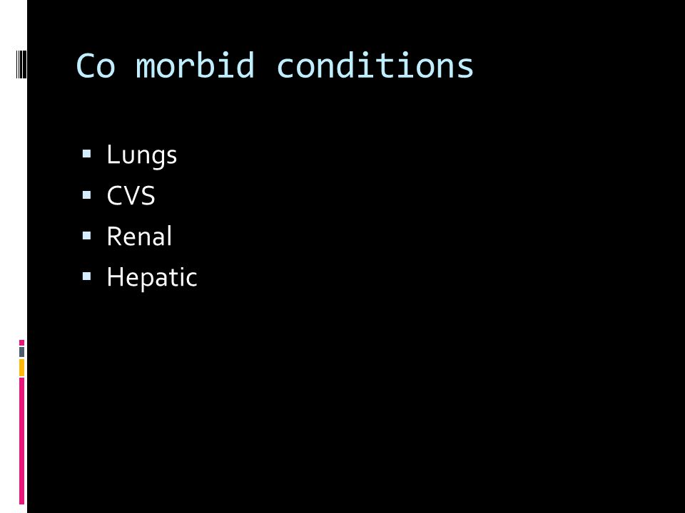Co morbid conditions  Lungs  CVS  Renal  Hepatic