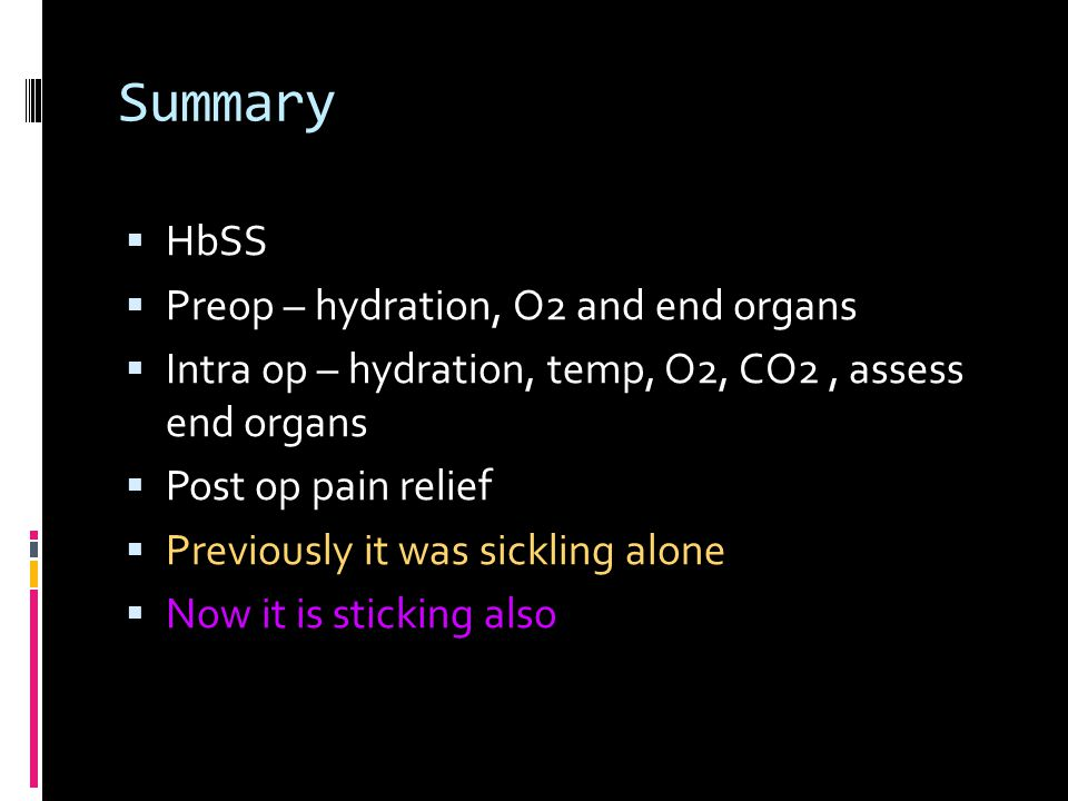 Summary  HbSS  Preop – hydration, O2 and end organs  Intra op – hydration, temp, O2, CO2, assess end organs  Post op pain relief  Previously it was sickling alone  Now it is sticking also