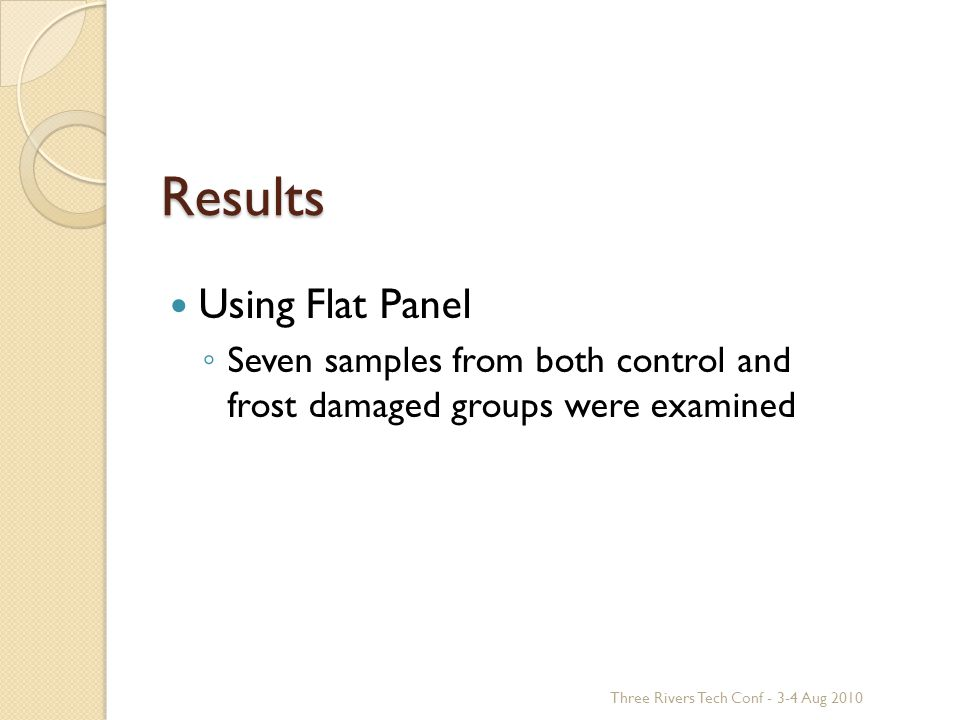 Results Using Flat Panel ◦ Seven samples from both control and frost damaged groups were examined Three Rivers Tech Conf - 3-4 Aug 2010