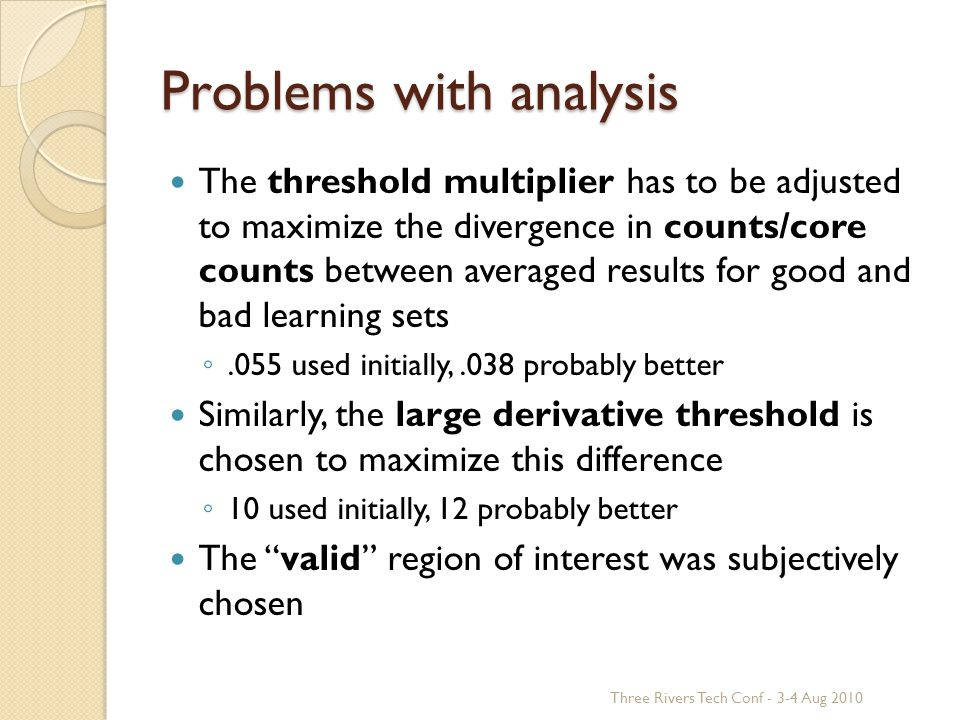 Problems with analysis The threshold multiplier has to be adjusted to maximize the divergence in counts/core counts between averaged results for good and bad learning sets ◦.055 used initially,.038 probably better Similarly, the large derivative threshold is chosen to maximize this difference ◦ 10 used initially, 12 probably better The valid region of interest was subjectively chosen Three Rivers Tech Conf - 3-4 Aug 2010