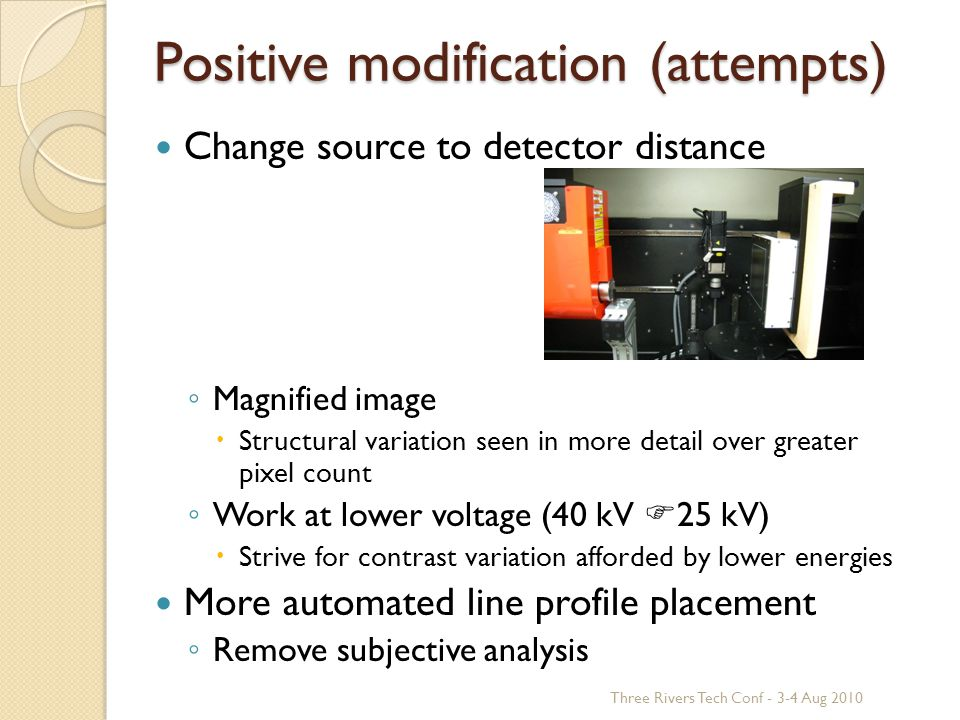 Positive modification (attempts) Change source to detector distance ◦ Magnified image  Structural variation seen in more detail over greater pixel count ◦ Work at lower voltage (40 kV  25 kV)  Strive for contrast variation afforded by lower energies More automated line profile placement ◦ Remove subjective analysis Three Rivers Tech Conf - 3-4 Aug 2010