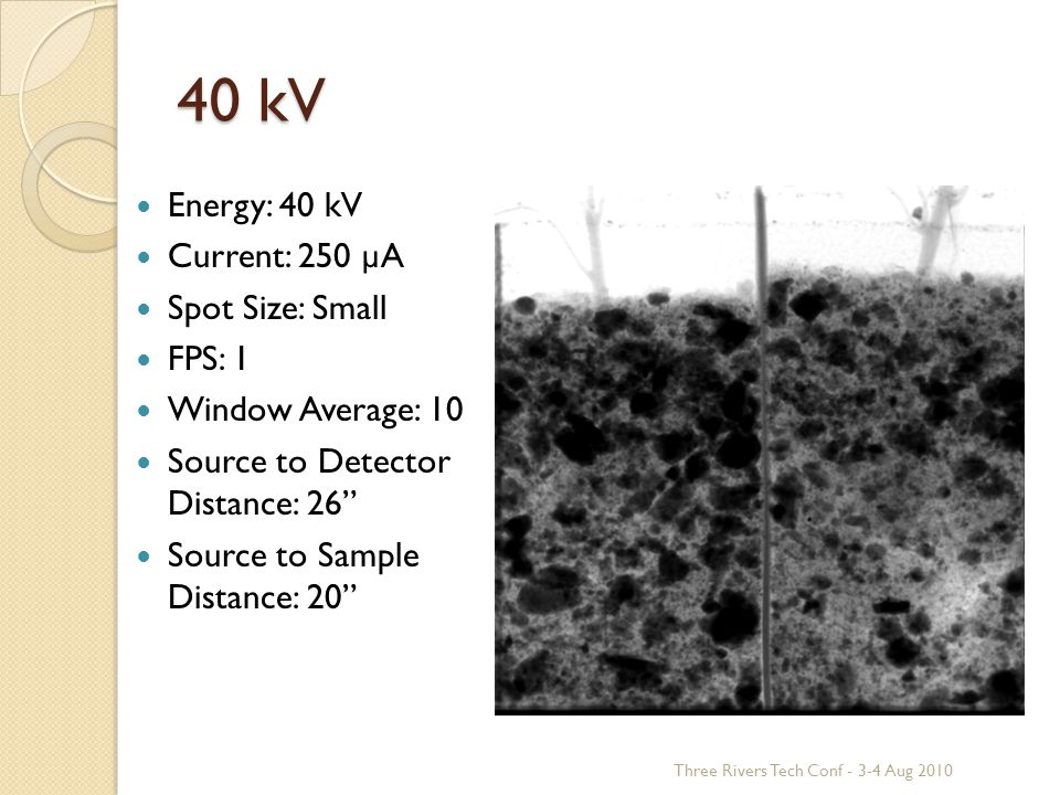 40 kV Energy: 40 kV Current: 250 µA Spot Size: Small FPS: 1 Window Average: 10 Source to Detector Distance: 26 Source to Sample Distance: 20 Three Rivers Tech Conf - 3-4 Aug 2010