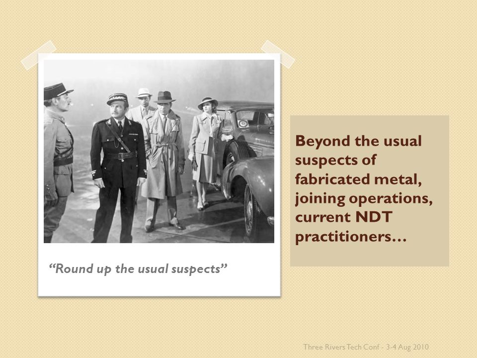 Beyond the usual suspects of fabricated metal, joining operations, current NDT practitioners… Round up the usual suspects Three Rivers Tech Conf - 3-4 Aug 2010