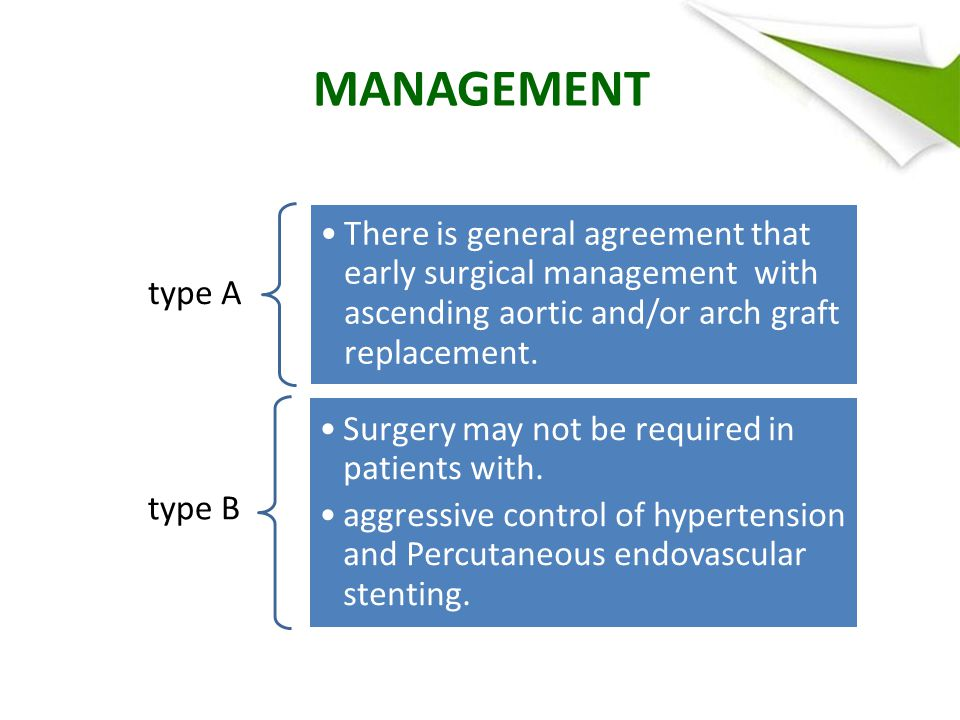 MANAGEMENT type A There is general agreement that early surgical management with ascending aortic and/or arch graft replacement.