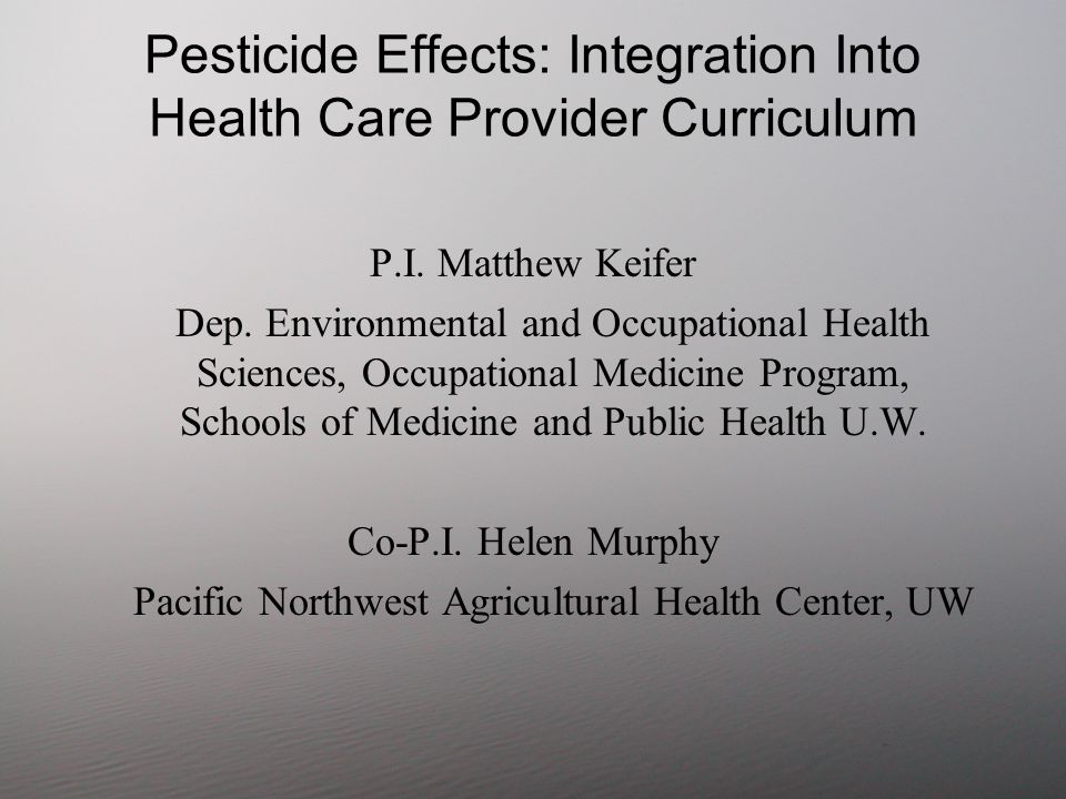 Domains Where Pesticides Might Reach Basic Science –Chemistry, Biochemistry, Genetics, Physiology, Immunology Clinical Science –History, physical exam, Laboratory medicine, case management, Pathology, Toxicology Public Health –Surveillance, Industrial Hygiene, Case reporting, Epidemiology, Long term studies, Risk assessment, Exposure evaluation, Social Sciences –Environmental, Economic, Worker rights, Public Policy Specialties: Occupational med, Family med, Peds, Neurology, Dermatology, Clinical Toxicology Other: –Scientific uncertainty and Precautionary Principal