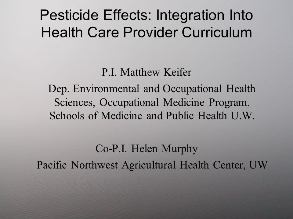 Pesticide Effects: Integration Into Health Care Provider Curriculum P.I. Matthew Keifer Dep. Environmental and Occupational Health Sciences, Occupatio