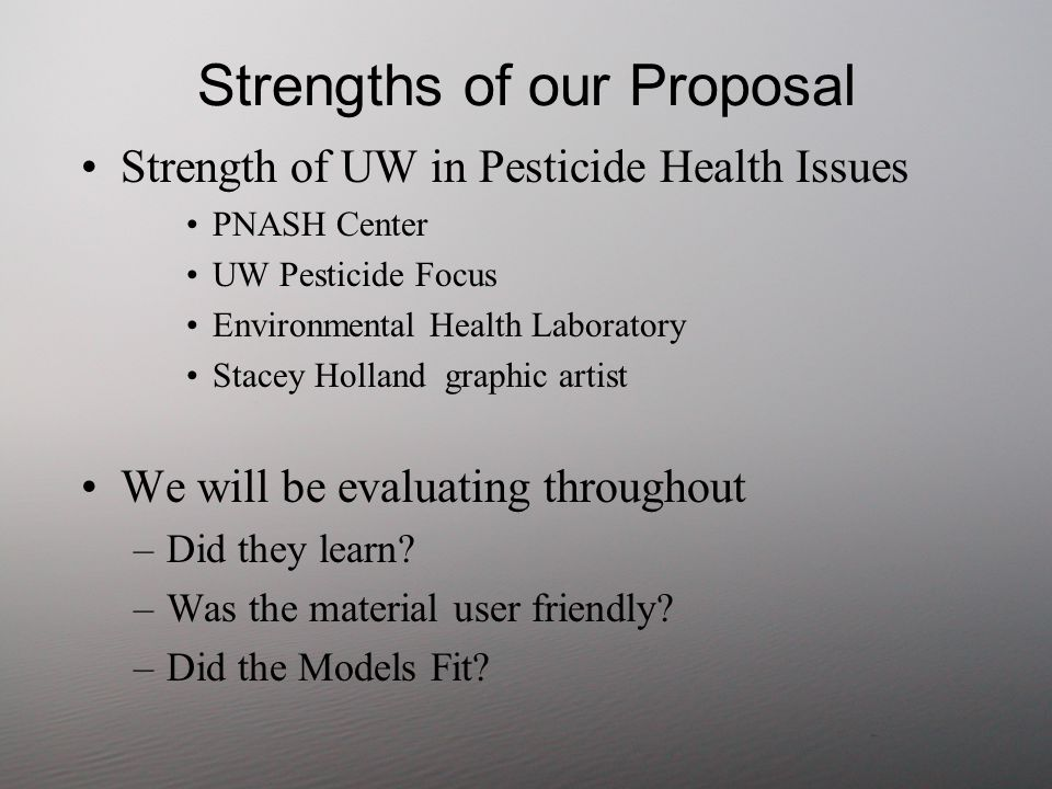 Strengths of our Proposal Strength of UW in Pesticide Health Issues PNASH Center UW Pesticide Focus Environmental Health Laboratory Stacey Holland graphic artist We will be evaluating throughout –Did they learn.