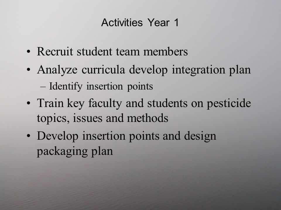 Activities Year 1 Recruit student team members Analyze curricula develop integration plan –Identify insertion points Train key faculty and students on