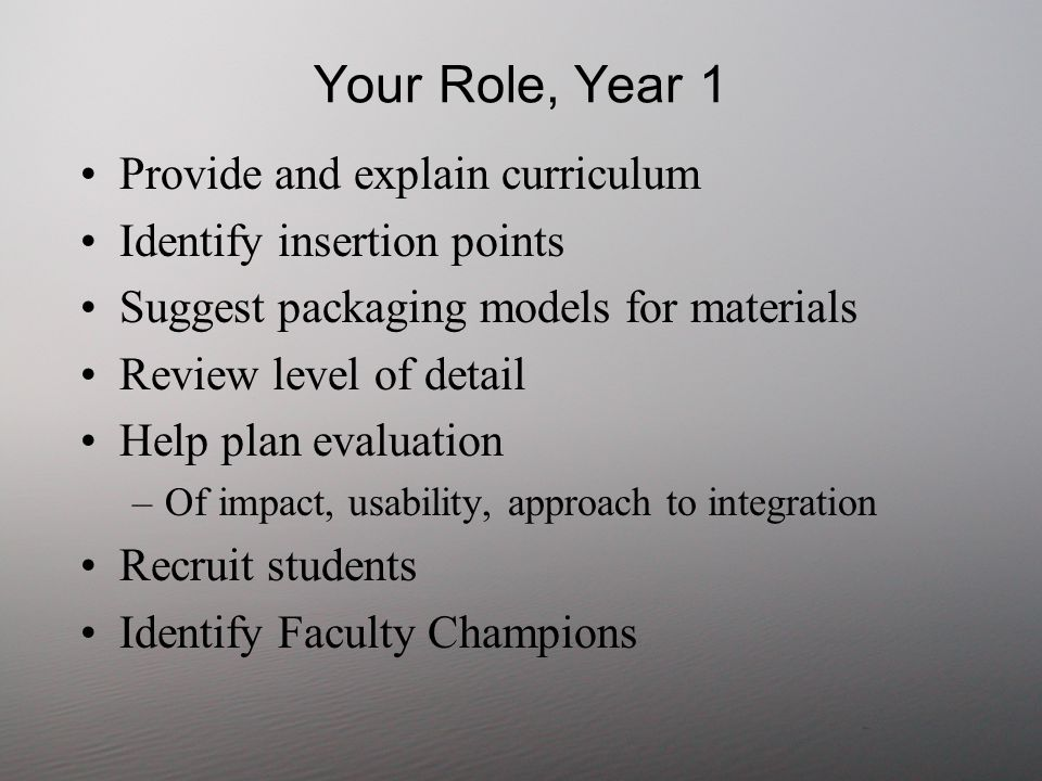 Your Role, Year 1 Provide and explain curriculum Identify insertion points Suggest packaging models for materials Review level of detail Help plan evaluation –Of impact, usability, approach to integration Recruit students Identify Faculty Champions