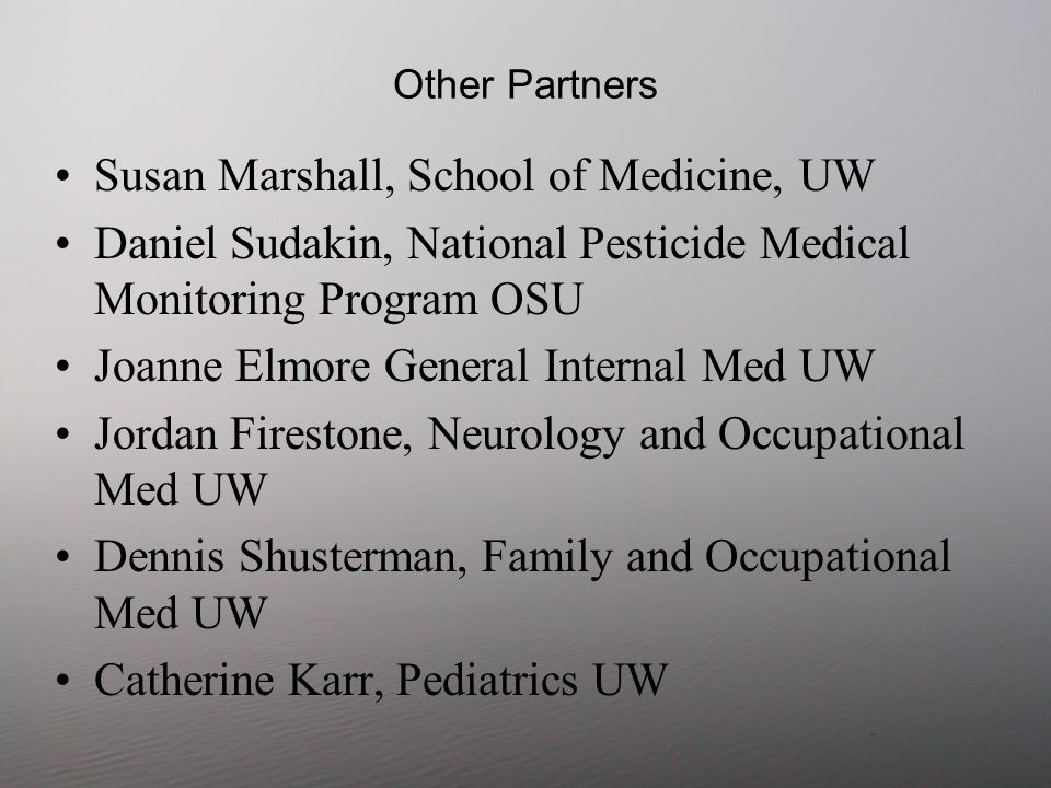 Other Partners Susan Marshall, School of Medicine, UW Daniel Sudakin, National Pesticide Medical Monitoring Program OSU Joanne Elmore General Internal