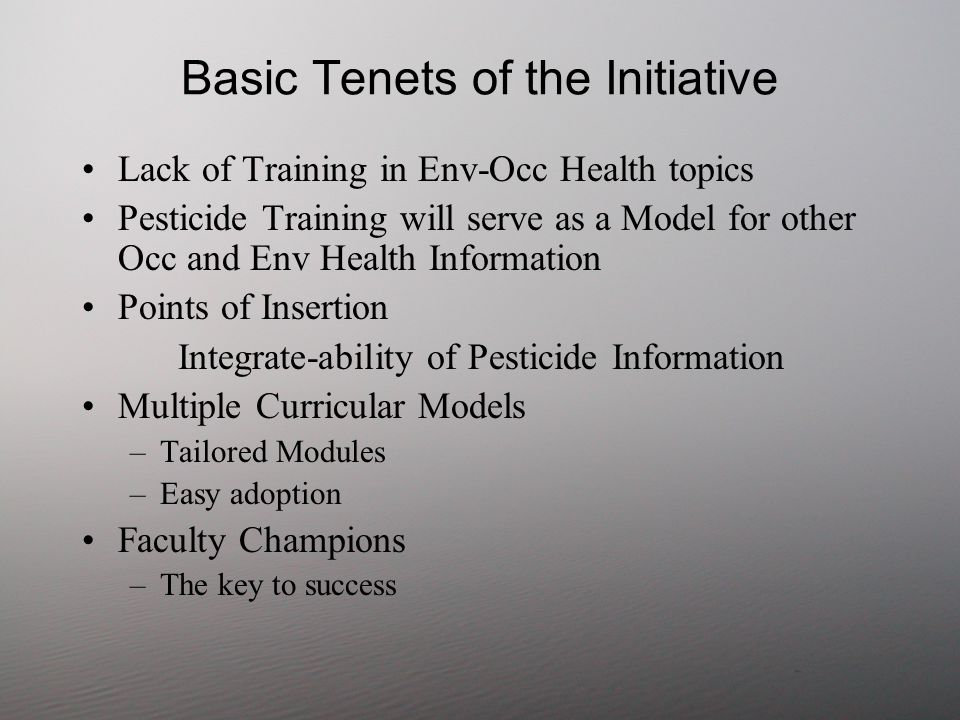 Basic Tenets of the Initiative Lack of Training in Env-Occ Health topics Pesticide Training will serve as a Model for other Occ and Env Health Information Points of Insertion Integrate-ability of Pesticide Information Multiple Curricular Models –Tailored Modules –Easy adoption Faculty Champions –The key to success