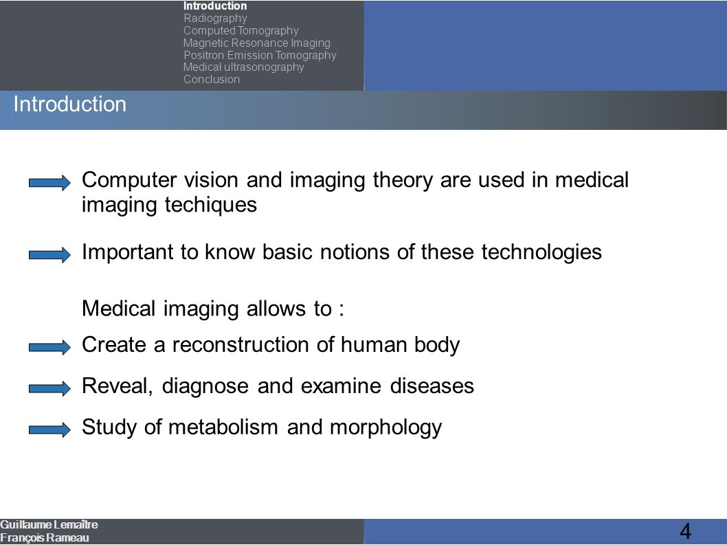 35 Outline Introduction Radiography Computed Tomography (CT) Magnetic Resonance Imaging (MRI) Positron Emission Tomography (PET) Medical ultrasonography Guillaume Lemaître François Rameau Conclusion Introduction Radiography Computed Tomography Magnetic Resonance Imaging Positron Emission Tomography Medical ultrasonography Conclusion Functionning Field of use Advantages/Disadvantages