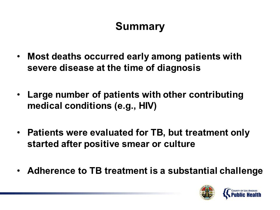 Summary Most deaths occurred early among patients with severe disease at the time of diagnosis Large number of patients with other contributing medical conditions (e.g., HIV) Patients were evaluated for TB, but treatment only started after positive smear or culture Adherence to TB treatment is a substantial challenge