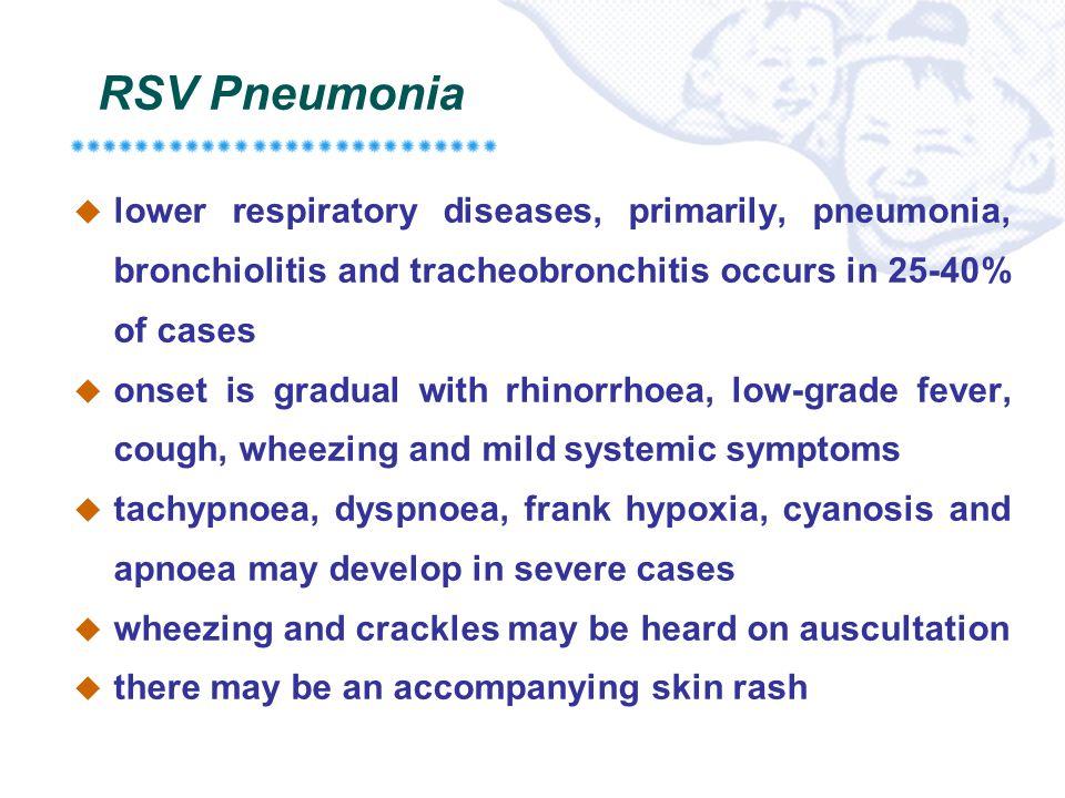 RSV Pneumonia  lower respiratory diseases, primarily, pneumonia, bronchiolitis and tracheobronchitis occurs in 25-40% of cases  onset is gradual wit