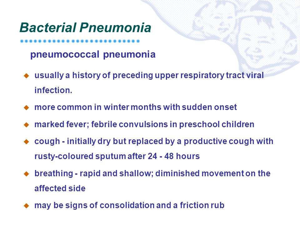 Bacterial Pneumonia  usually a history of preceding upper respiratory tract viral infection.  more common in winter months with sudden onset  marke