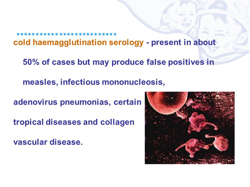 cold haemagglutination serology - present in about 50% of cases but may produce false positives in measles, infectious mononucleosis, adenovirus pneum