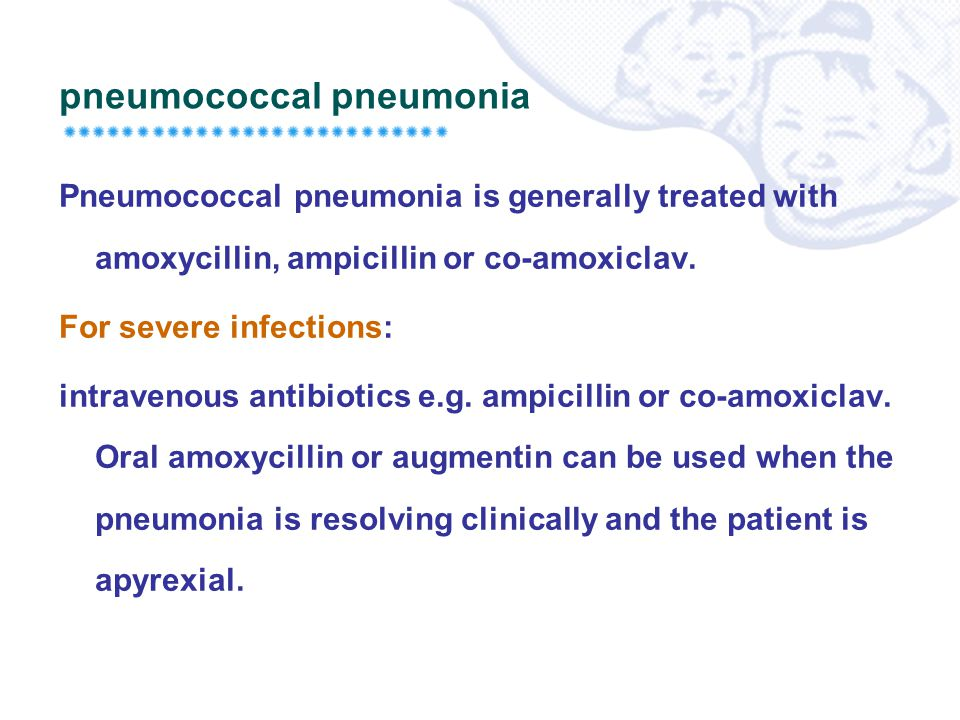pneumococcal pneumonia Pneumococcal pneumonia is generally treated with amoxycillin, ampicillin or co-amoxiclav. For severe infections: intravenous an