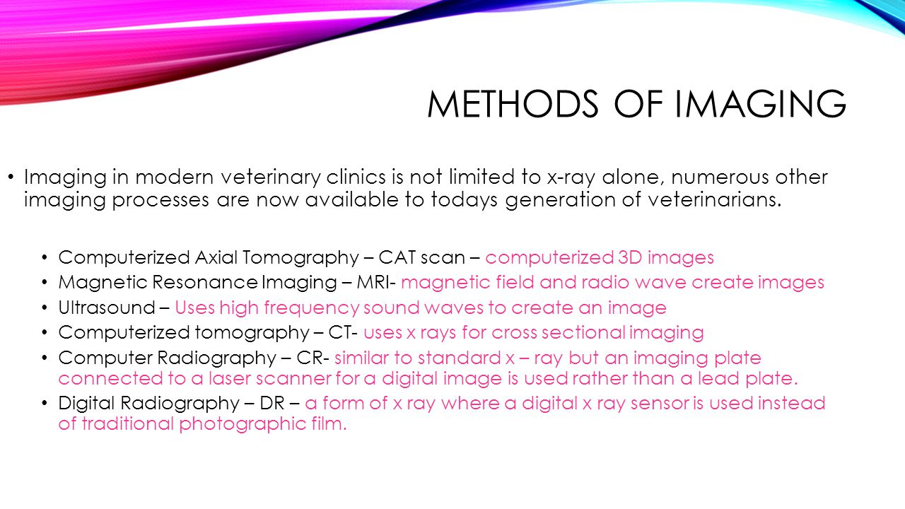 METHODS OF IMAGING Imaging in modern veterinary clinics is not limited to x-ray alone, numerous other imaging processes are now available to todays ge