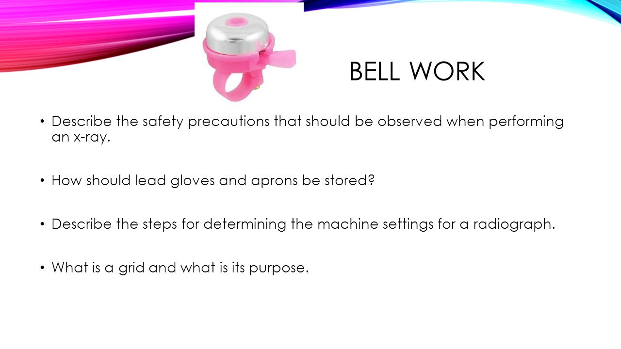BELL WORK Describe the safety precautions that should be observed when performing an x-ray.