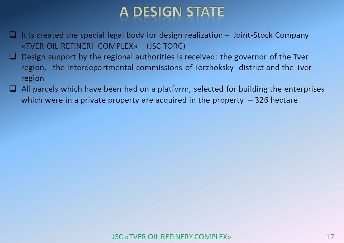  It is created the special legal body for design realization – Joint-Stock Company «TVER OIL REFINERI COMPLEX» (JSC TORC)  Design support by the regional authorities is received: the governor of the Tver region, the interdepartmental commissions of Torzhoksky district and the Tver region  All parcels which have been had on a platform, selected for building the enterprises which were in a private property are acquired in the property – 326 hectare 17 JSC «TVER OIL REFINERY COMPLEX»
