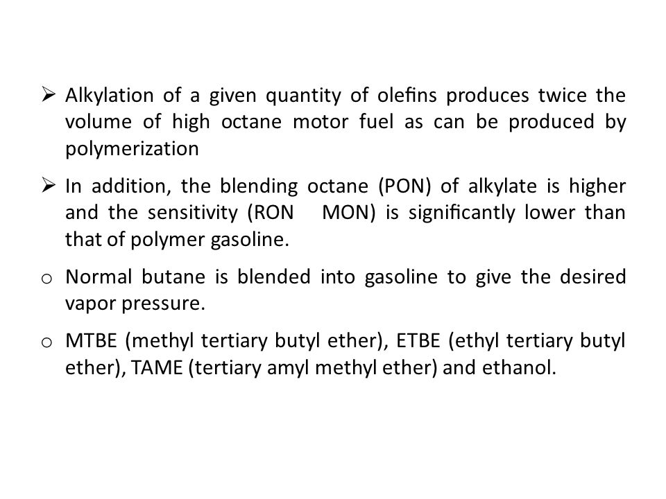  Alkylation of a given quantity of olefins produces twice the volume of high octane motor fuel as can be produced by polymerization  In addition, the blending octane (PON) of alkylate is higher and the sensitivity (RON MON) is significantly lower than that of polymer gasoline.
