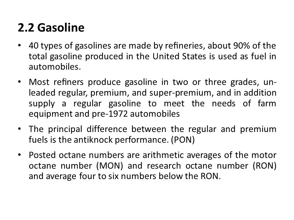 2.2 Gasoline 40 types of gasolines are made by refineries, about 90% of the total gasoline produced in the United States is used as fuel in automobiles.