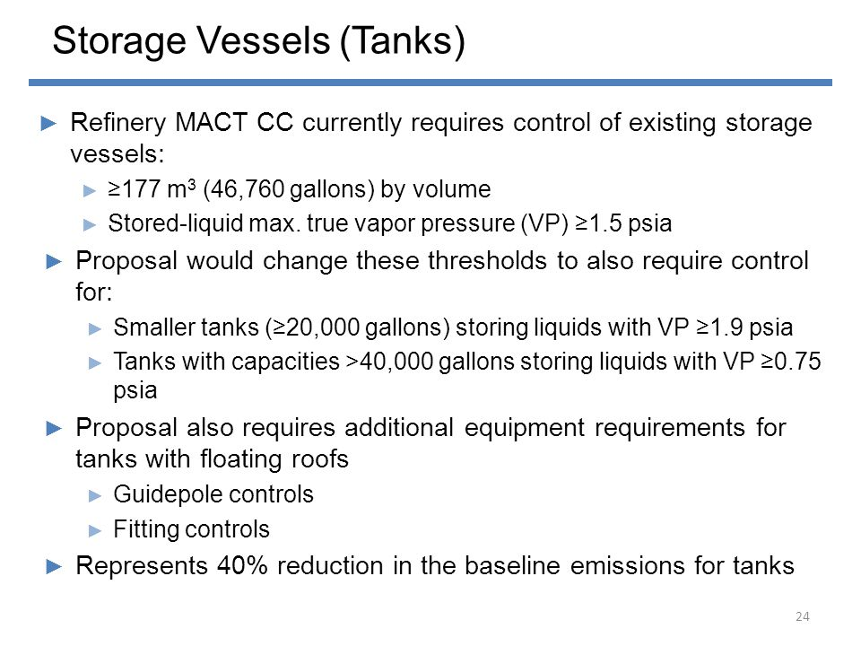 Storage Vessels (Tanks) ► Refinery MACT CC currently requires control of existing storage vessels: ► ≥177 m 3 (46,760 gallons) by volume ► Stored-liqu