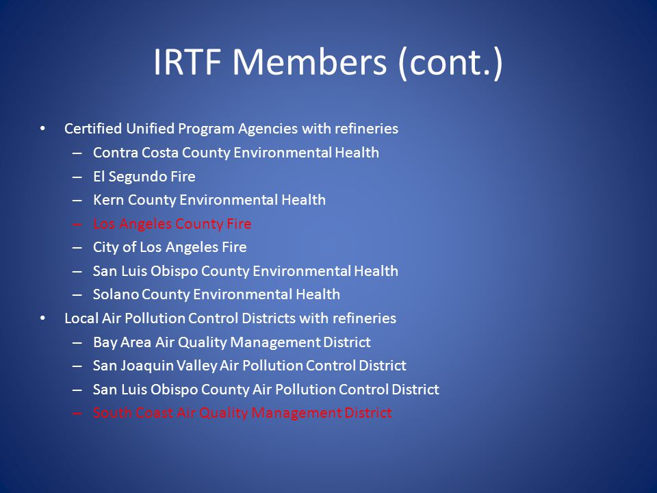 IRTF Members (cont.) Certified Unified Program Agencies with refineries – Contra Costa County Environmental Health – El Segundo Fire – Kern County Environmental Health – Los Angeles County Fire – City of Los Angeles Fire – San Luis Obispo County Environmental Health – Solano County Environmental Health Local Air Pollution Control Districts with refineries – Bay Area Air Quality Management District – San Joaquin Valley Air Pollution Control District – San Luis Obispo County Air Pollution Control District – South Coast Air Quality Management District