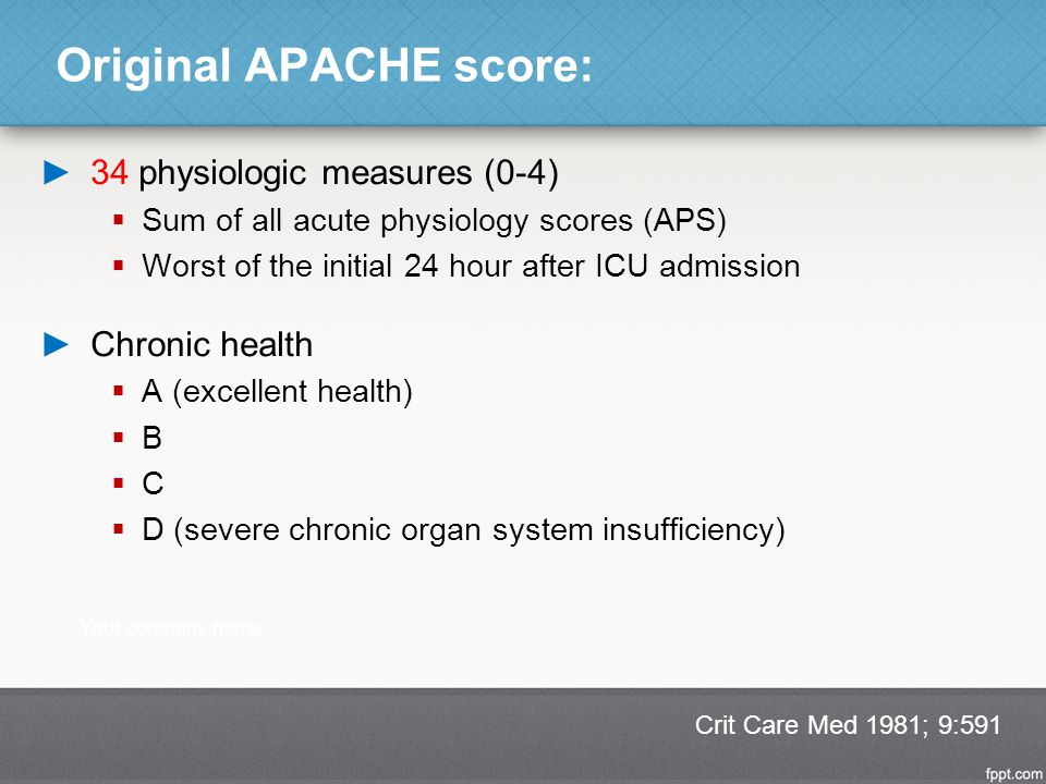 Original APACHE score: ►34 physiologic measures (0-4)  Sum of all acute physiology scores (APS)  Worst of the initial 24 hour after ICU admission ►C
