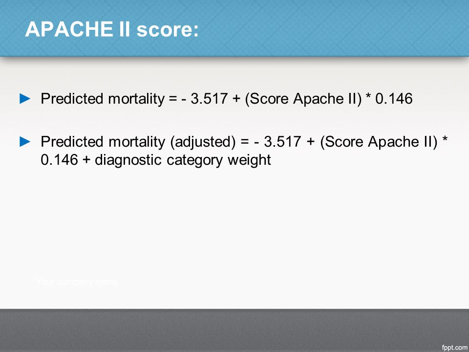 APACHE II score: ►Predicted mortality = - 3.517 + (Score Apache II) * 0.146 ►Predicted mortality (adjusted) = - 3.517 + (Score Apache II) * 0.146 + di