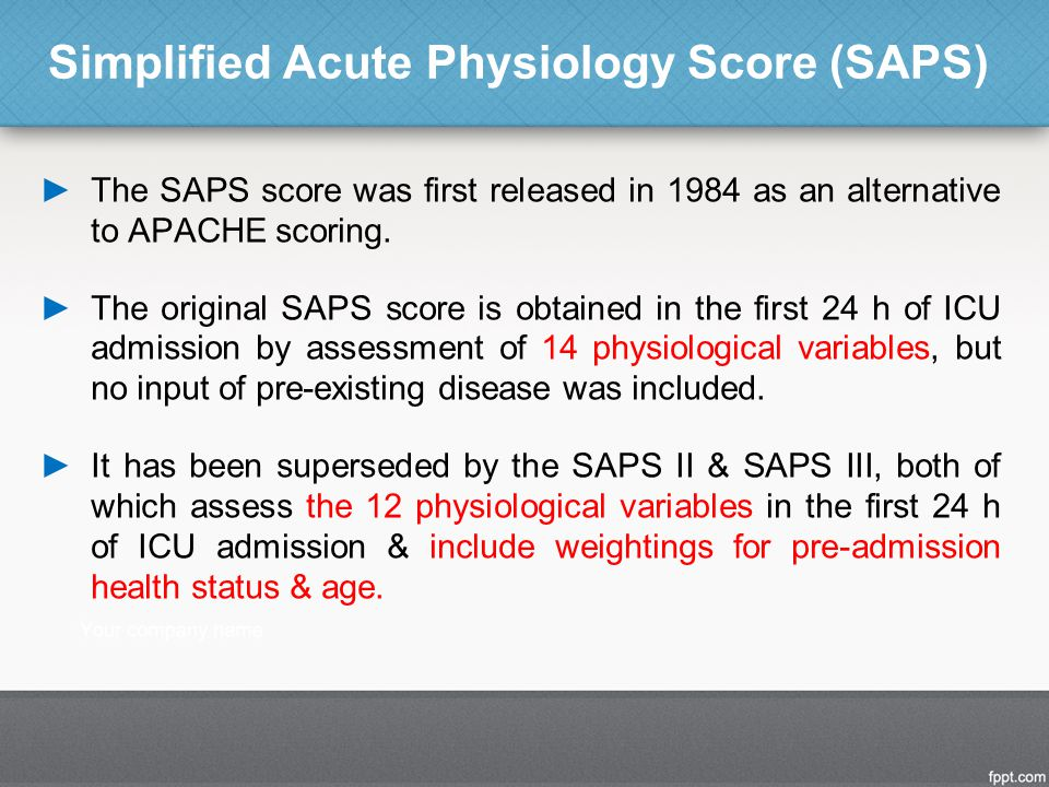 ►The SAPS score was first released in 1984 as an alternative to APACHE scoring. ►The original SAPS score is obtained in the first 24 h of ICU admissio