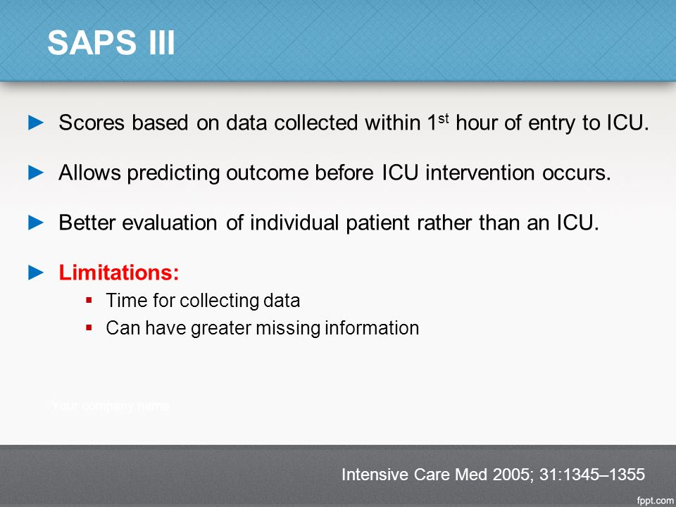 SAPS III ►Scores based on data collected within 1 st hour of entry to ICU. ►Allows predicting outcome before ICU intervention occurs. ►Better evaluati