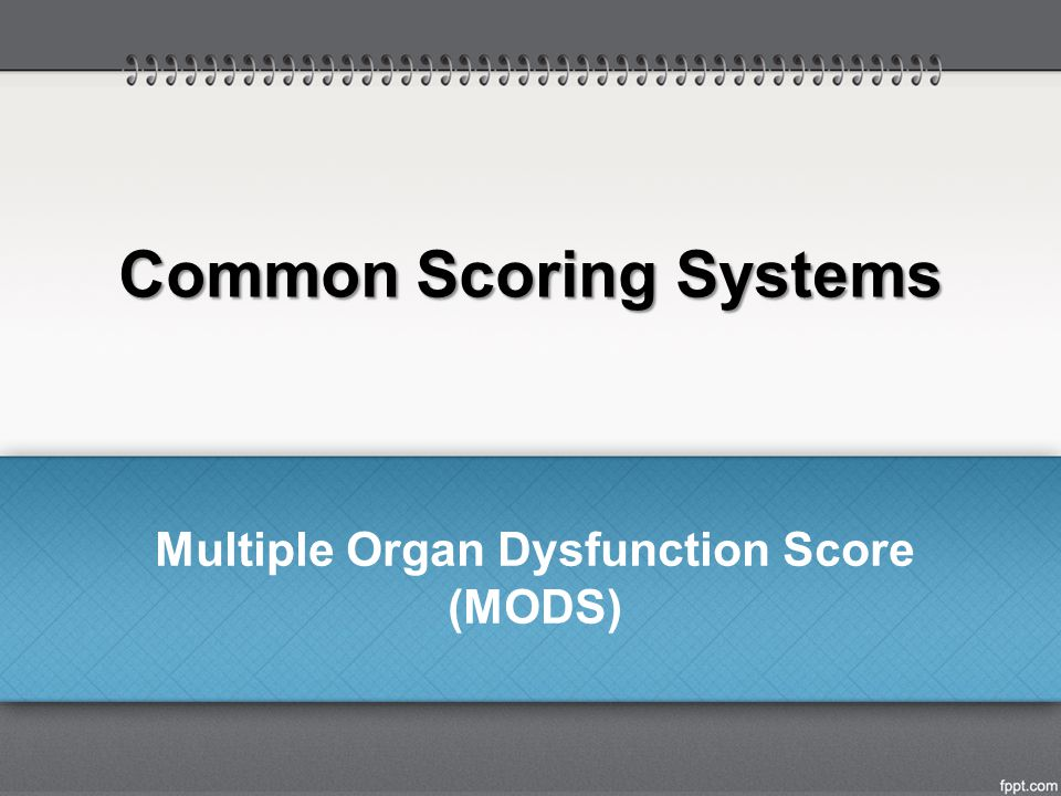 Common Scoring Systems Multiple Organ Dysfunction Score (MODS)