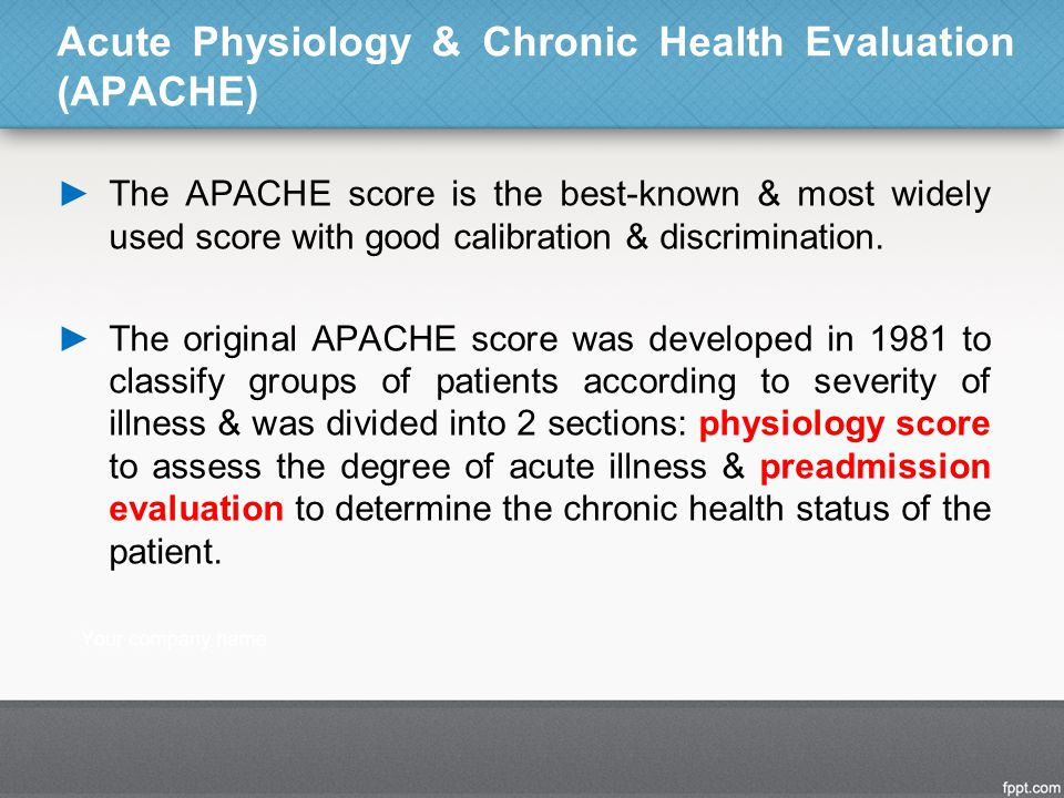 ►The APACHE score is the best-known & most widely used score with good calibration & discrimination. ►The original APACHE score was developed in 1981