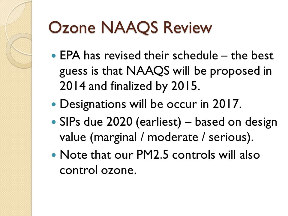 Ozone NAAQS Review EPA has revised their schedule – the best guess is that NAAQS will be proposed in 2014 and finalized by 2015.
