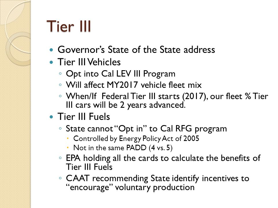 Tier III Governor's State of the State address Tier III Vehicles ◦ Opt into Cal LEV III Program ◦ Will affect MY2017 vehicle fleet mix ◦ When/If Federal Tier III starts (2017), our fleet % Tier III cars will be 2 years advanced.