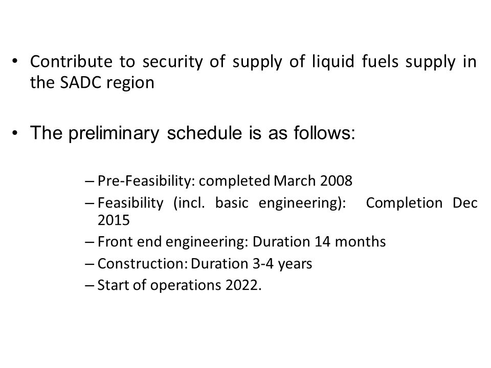 Background Contribute to security of supply of liquid fuels supply in the SADC region The preliminary schedule is as follows: – Pre-Feasibility: completed March 2008 – Feasibility (incl.