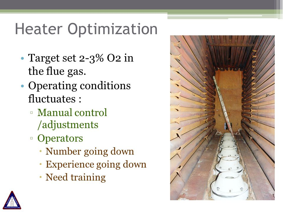 Heater Optimization Target set 2-3% O2 in the flue gas. Operating conditions fluctuates : ▫Manual control /adjustments ▫Operators  Number going down